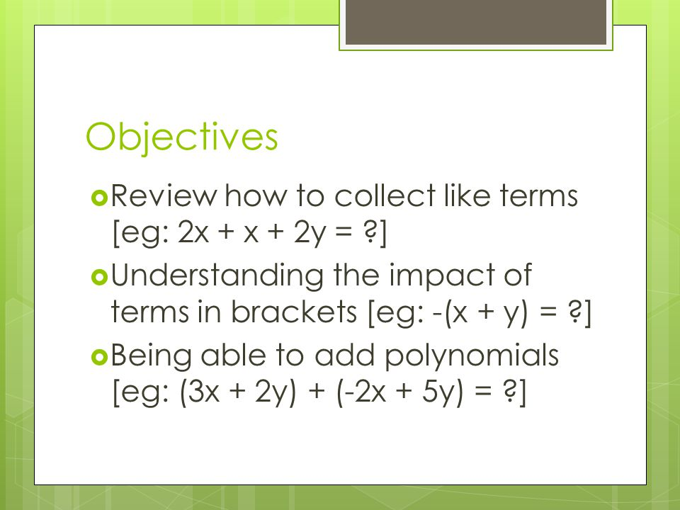 Objectives Review how to collect like terms [eg: 2x + x + 2y = ]